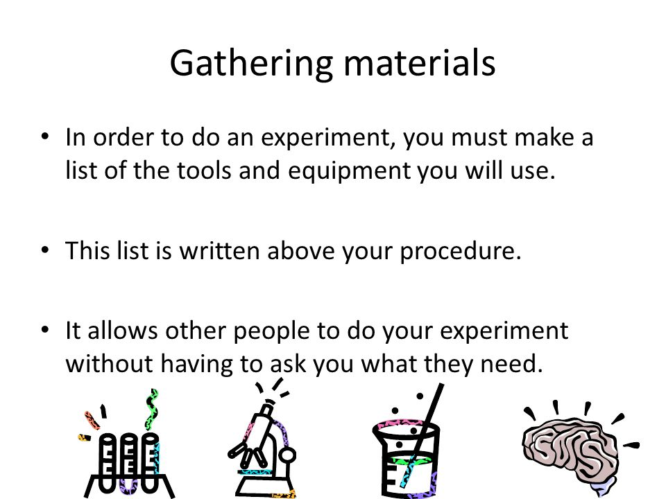 Gathering materials In order to do an experiment, you must make a list of the tools and equipment you will use.