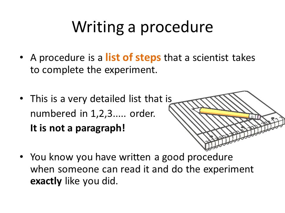 Writing a procedure A procedure is a list of steps that a scientist takes to complete the experiment.