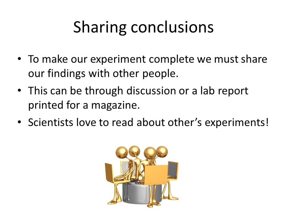 Sharing conclusions To make our experiment complete we must share our findings with other people.