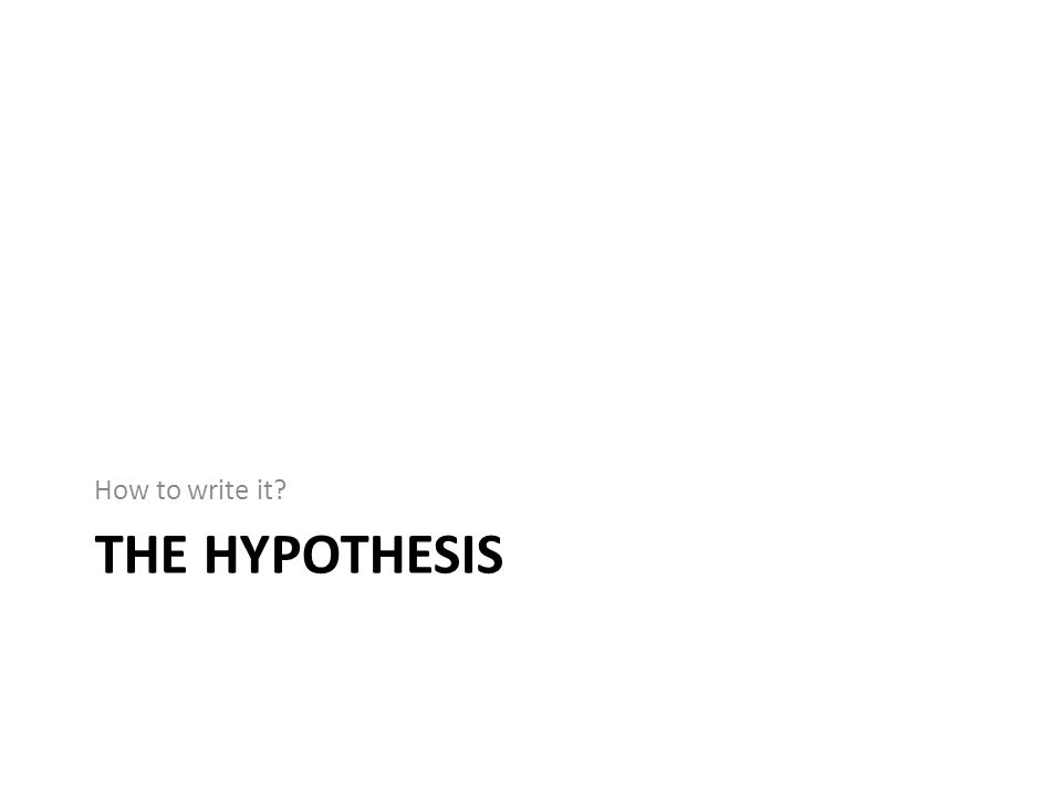 How to write it The hypothesis