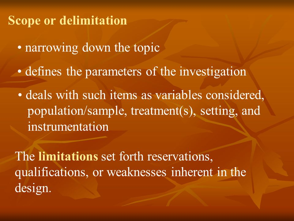 Scope or delimitation narrowing down the topic. defines the parameters of the investigation. deals with such items as variables considered,