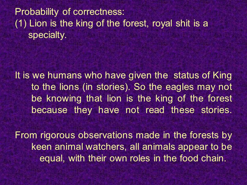 Probability of correctness: (1) Lion is the king of the forest, royal shit is a specialty.
