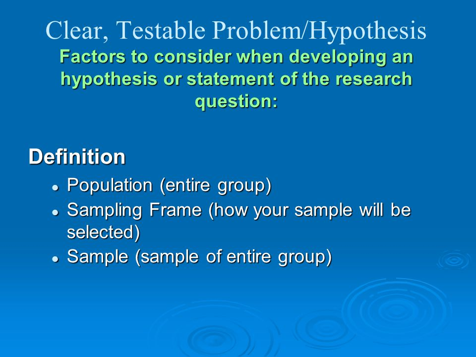 Clear, Testable Problem/Hypothesis Factors to consider when developing an hypothesis or statement of the research question:
