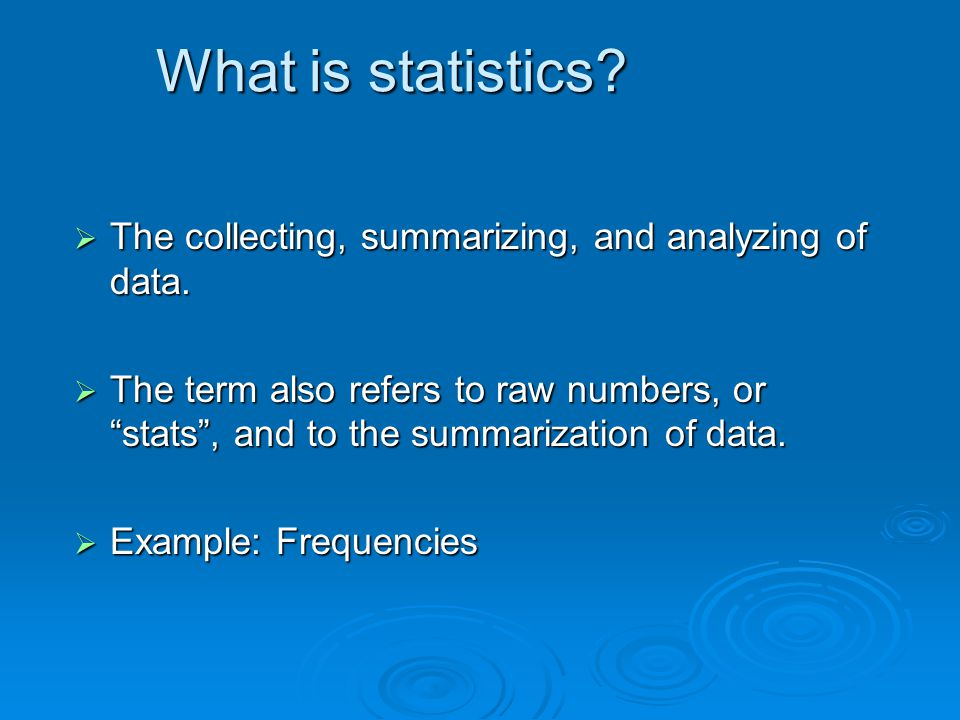What is statistics The collecting, summarizing, and analyzing of data.