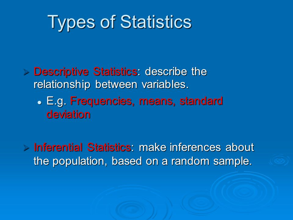 Types of Statistics Descriptive Statistics: describe the relationship between variables. E.g. Frequencies, means, standard deviation.