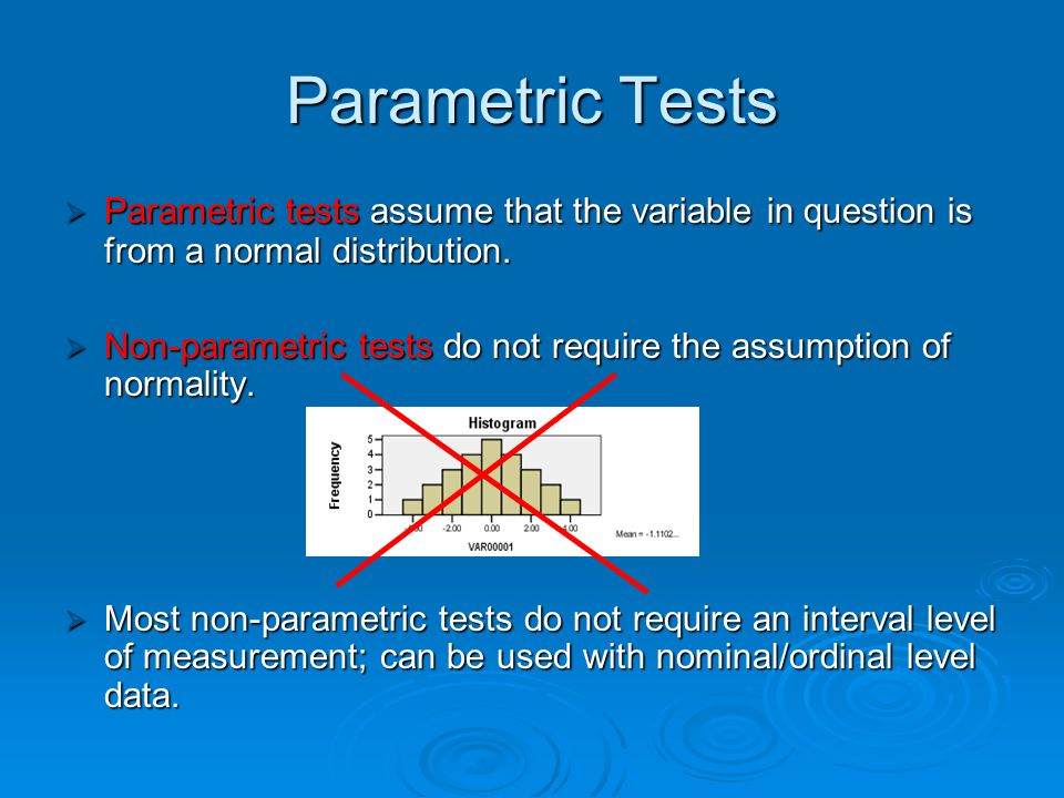 Parametric Tests Parametric tests assume that the variable in question is from a normal distribution.