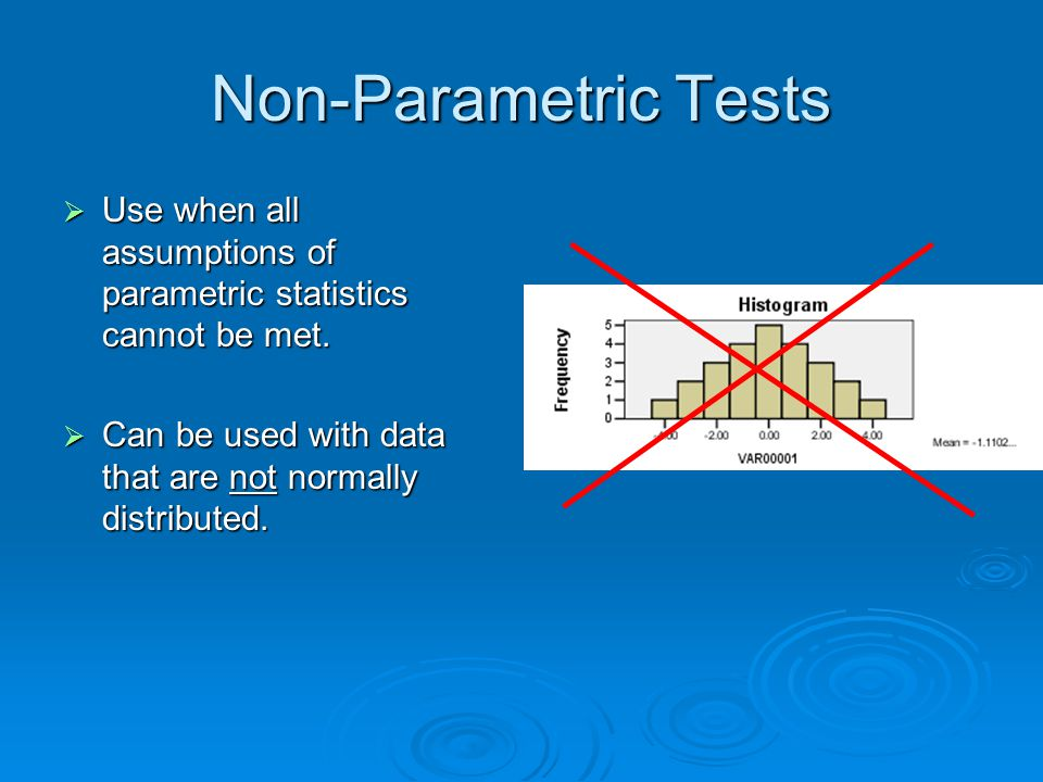 Non-Parametric Tests Use when all assumptions of parametric statistics cannot be met.