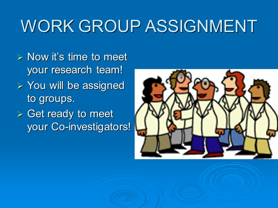 WORK GROUP ASSIGNMENT Now it's time to meet your research team!