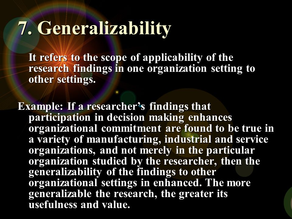 7. Generalizability It refers to the scope of applicability of the research findings in one organization setting to other settings.