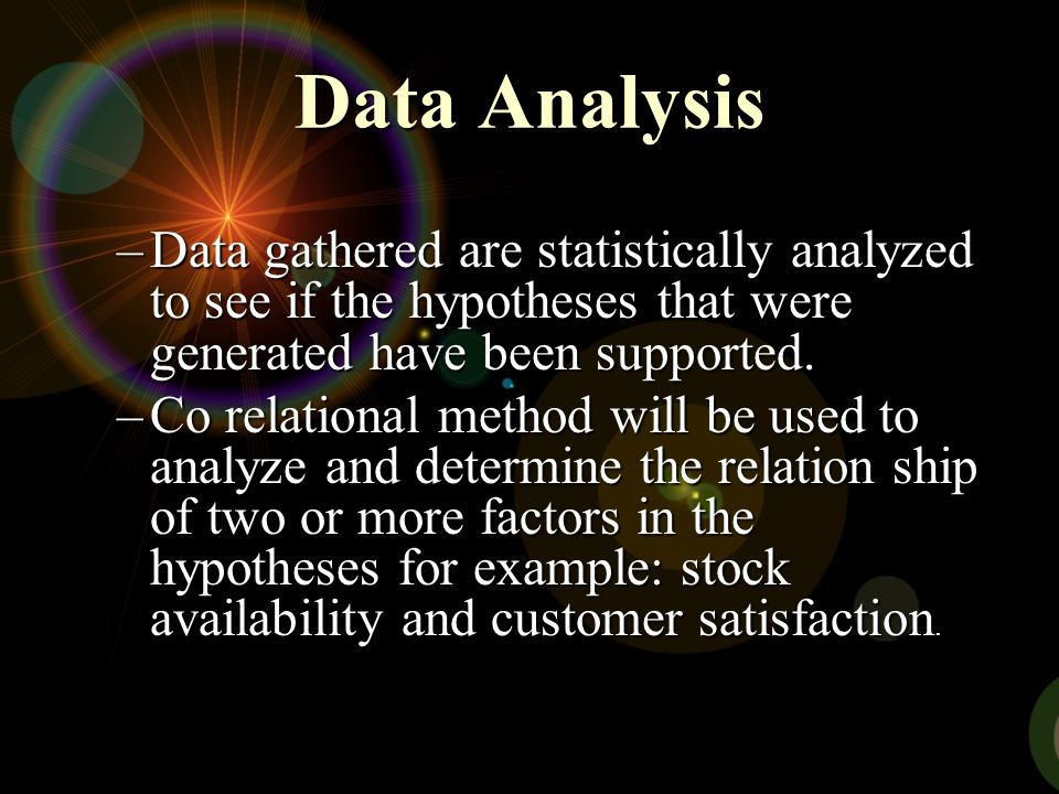 Data Analysis Data gathered are statistically analyzed to see if the hypotheses that were generated have been supported.