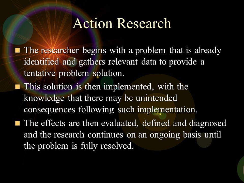 Action Research The researcher begins with a problem that is already identified and gathers relevant data to provide a tentative problem solution.