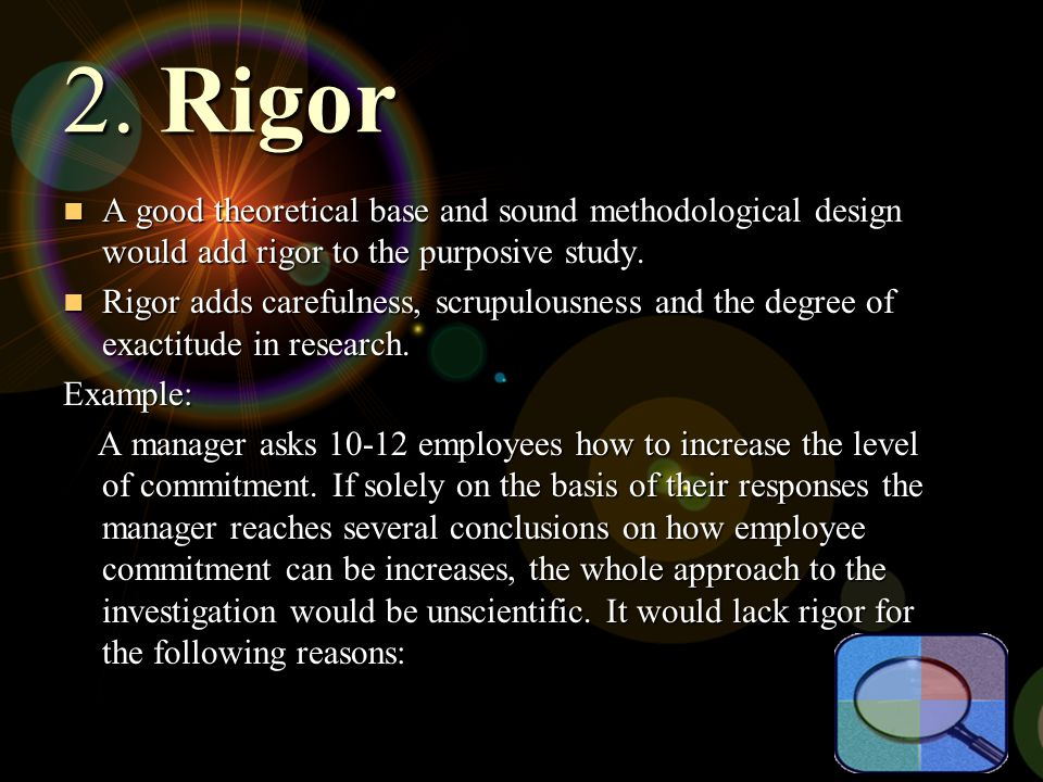 2. Rigor A good theoretical base and sound methodological design would add rigor to the purposive study.