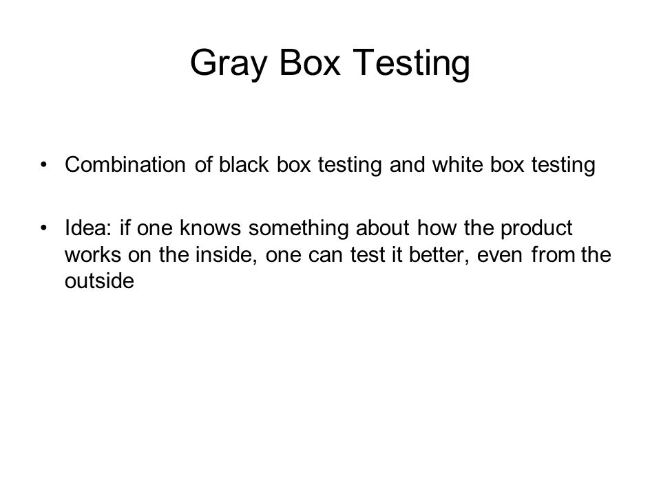 Gray Box Testing Combination of black box testing and white box testing.