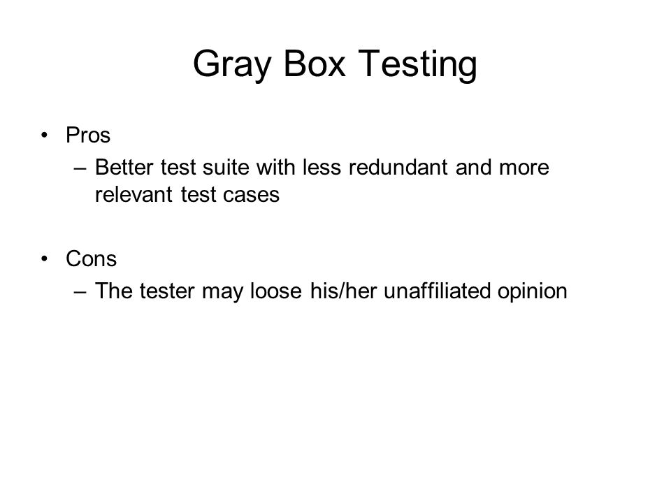 Gray Box Testing Pros. Better test suite with less redundant and more relevant test cases. Cons. The tester may loose his/her unaffiliated opinion.