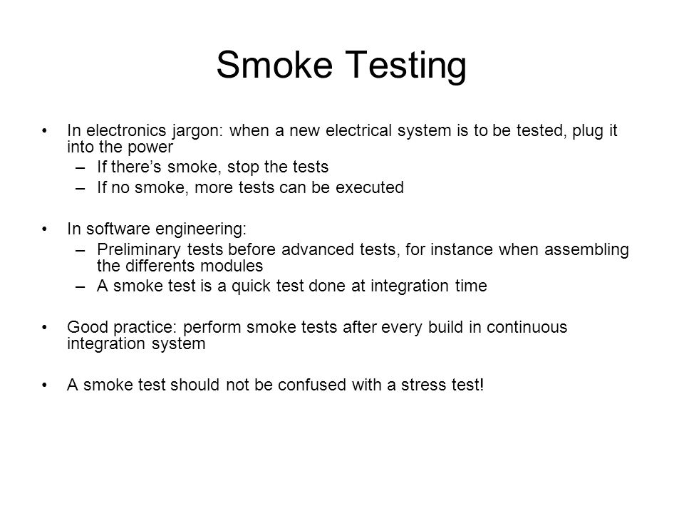Smoke Testing In electronics jargon: when a new electrical system is to be tested, plug it into the power.