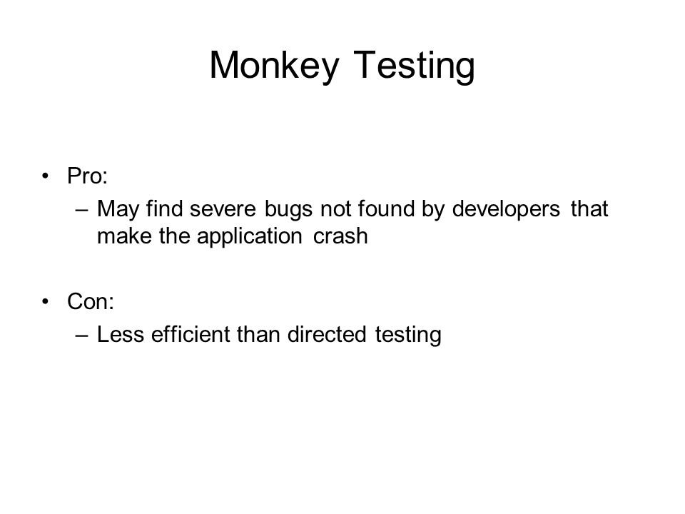 Monkey Testing Pro: May find severe bugs not found by developers that make the application crash. Con: