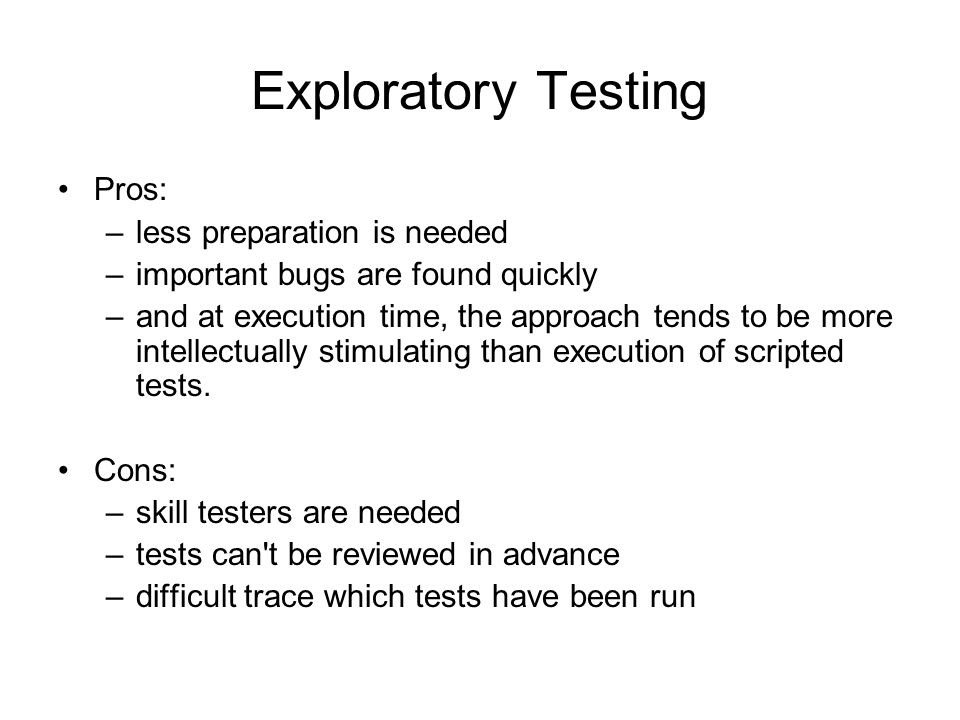 Exploratory Testing Pros: less preparation is needed