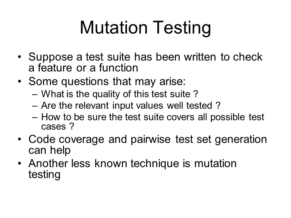 Mutation Testing Suppose a test suite has been written to check a feature or a function. Some questions that may arise: