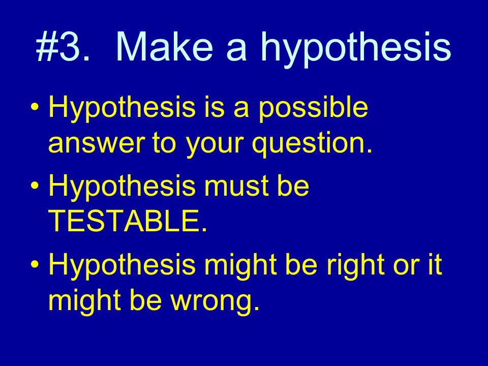 #3. Make a hypothesis Hypothesis is a possible answer to your question. Hypothesis must be TESTABLE.