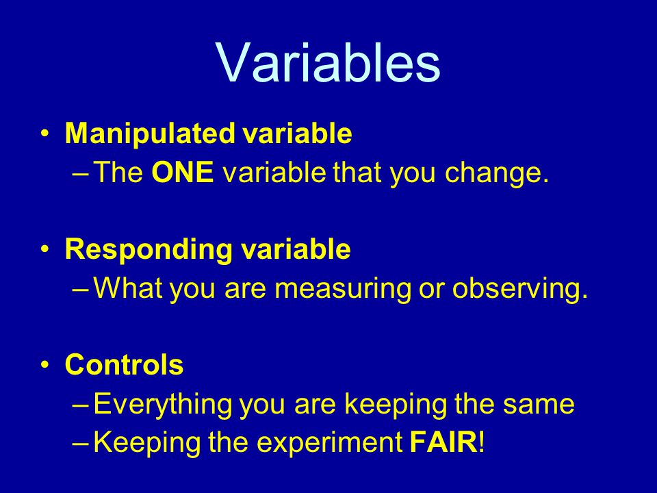 Variables Manipulated variable The ONE variable that you change.