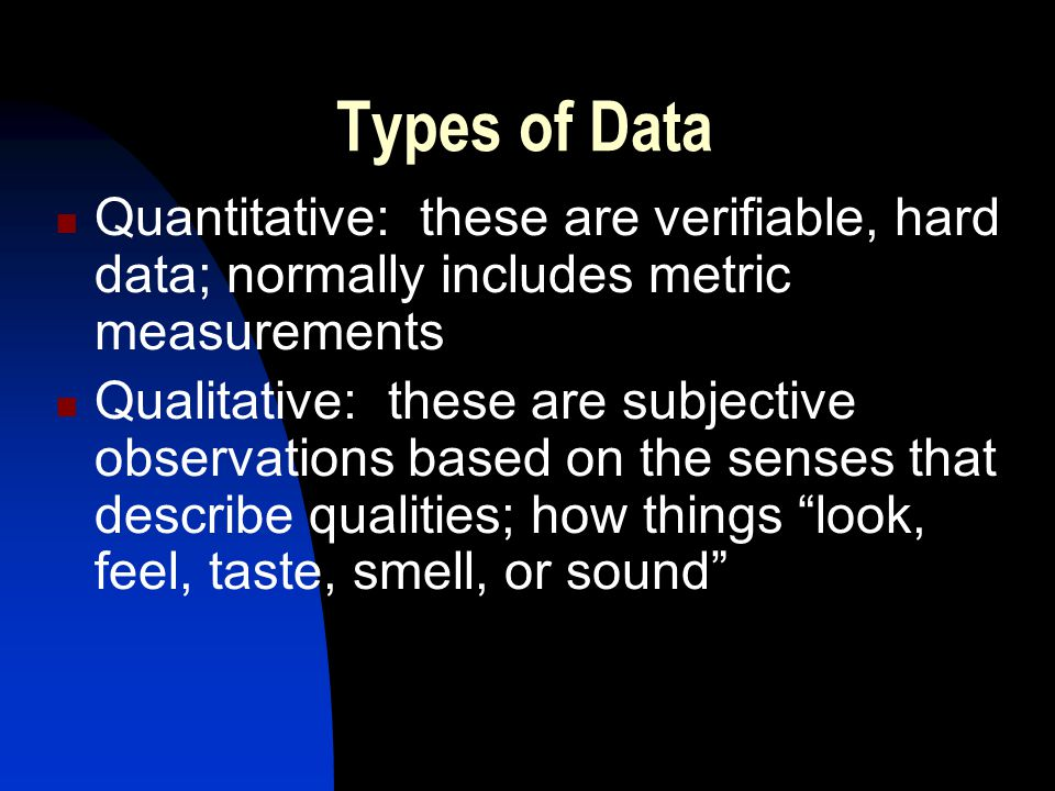 Types of Data Quantitative: these are verifiable, hard data; normally includes metric measurements.
