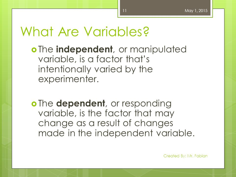 April 13, 2017 What Are Variables The independent, or manipulated variable, is a factor that's intentionally varied by the experimenter.
