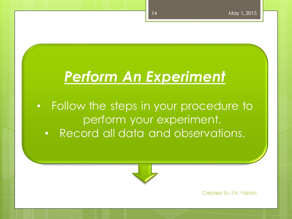 April 13, 2017 Perform An Experiment. Follow the steps in your procedure to perform your experiment.