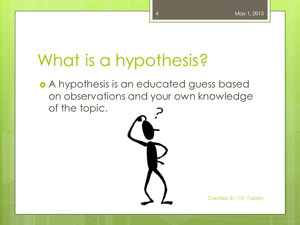 April 13, 2017 What is a hypothesis A hypothesis is an educated guess based on observations and your own knowledge of the topic.