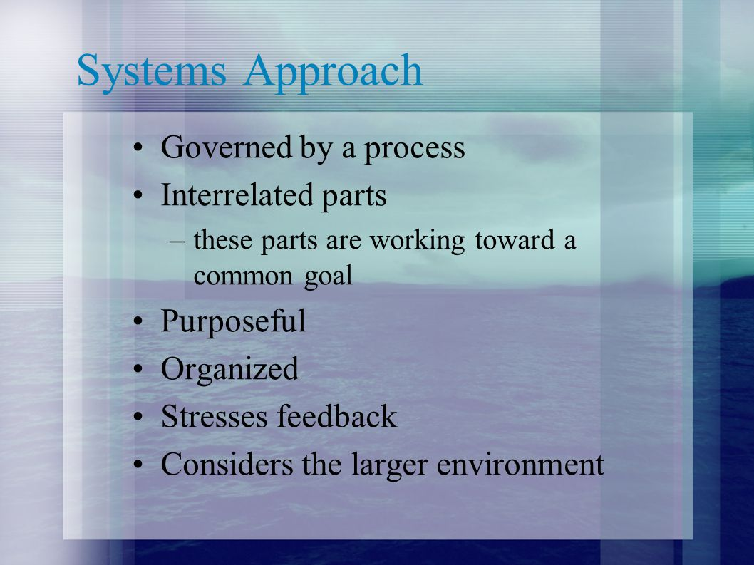 Systems Approach Governed by a process Interrelated parts Purposeful