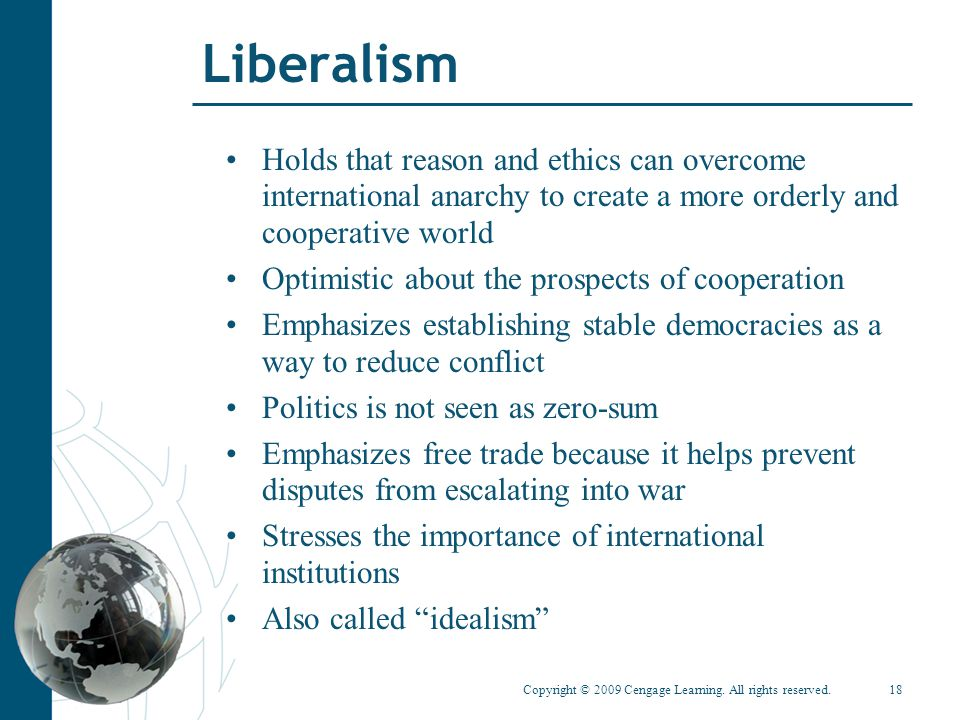 Liberalism Holds that reason and ethics can overcome international anarchy to create a more orderly and cooperative world.