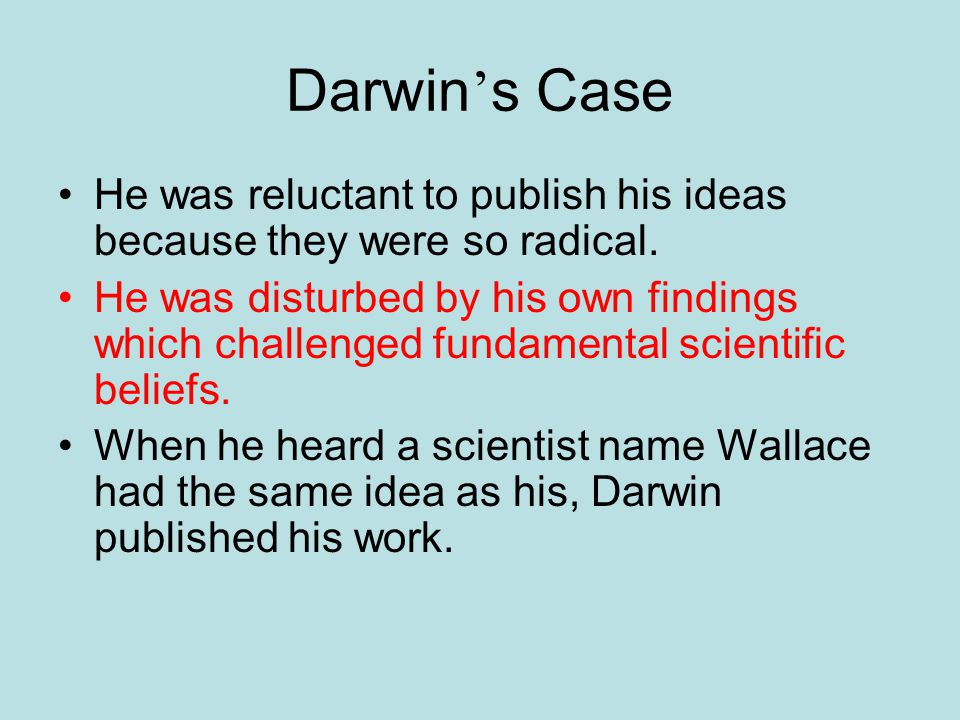Darwin's Case He was reluctant to publish his ideas because they were so radical.
