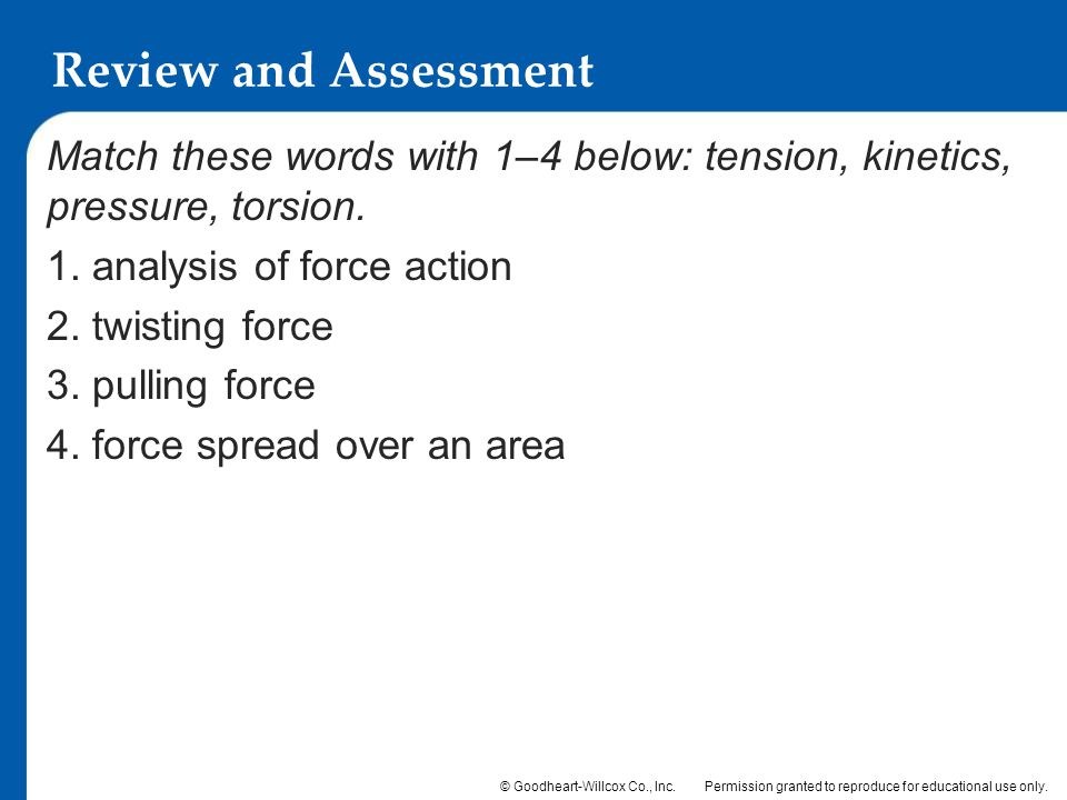 Review and Assessment Match these words with 1–4 below: tension, kinetics, pressure, torsion. 1. analysis of force action.