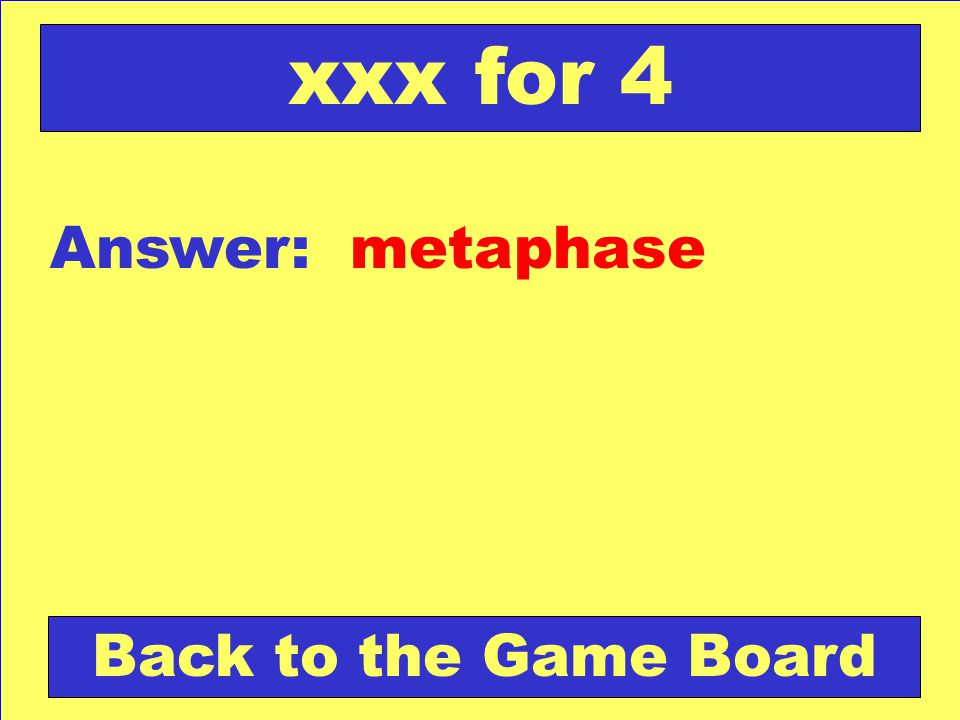 xxx for 4 Answer: metaphase Back to the Game Board