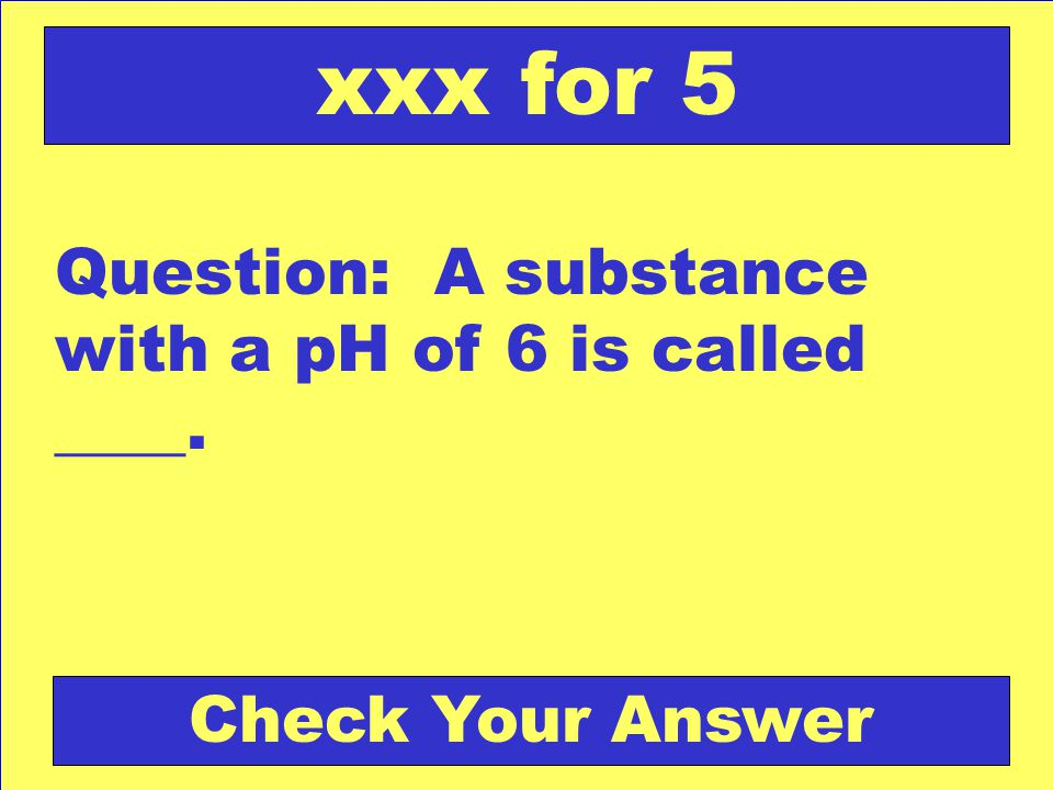 xxx for 5 Question: A substance with a pH of 6 is called ____.