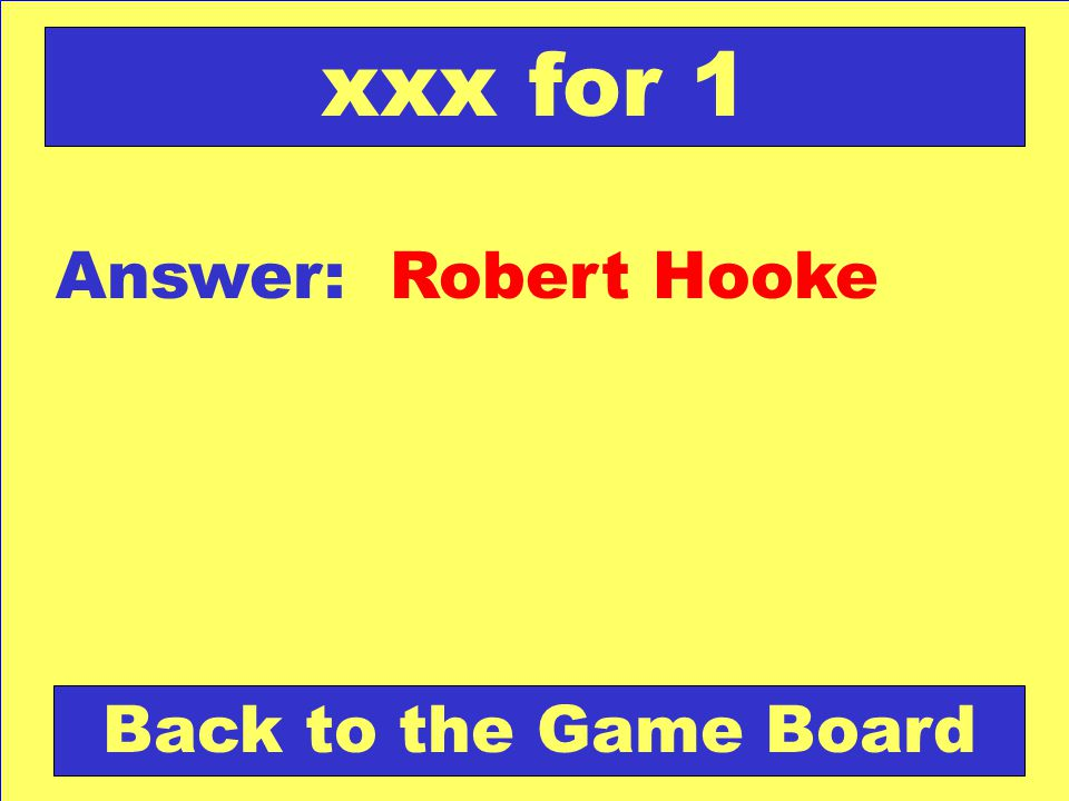 xxx for 1 Answer: Robert Hooke Back to the Game Board
