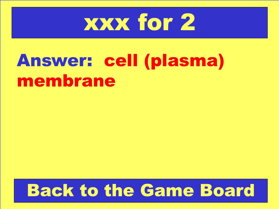 xxx for 2 Answer: cell (plasma) membrane Back to the Game Board