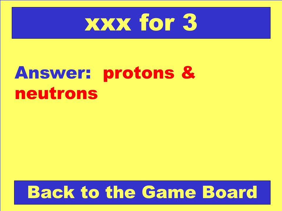 xxx for 3 Answer: protons & neutrons Back to the Game Board