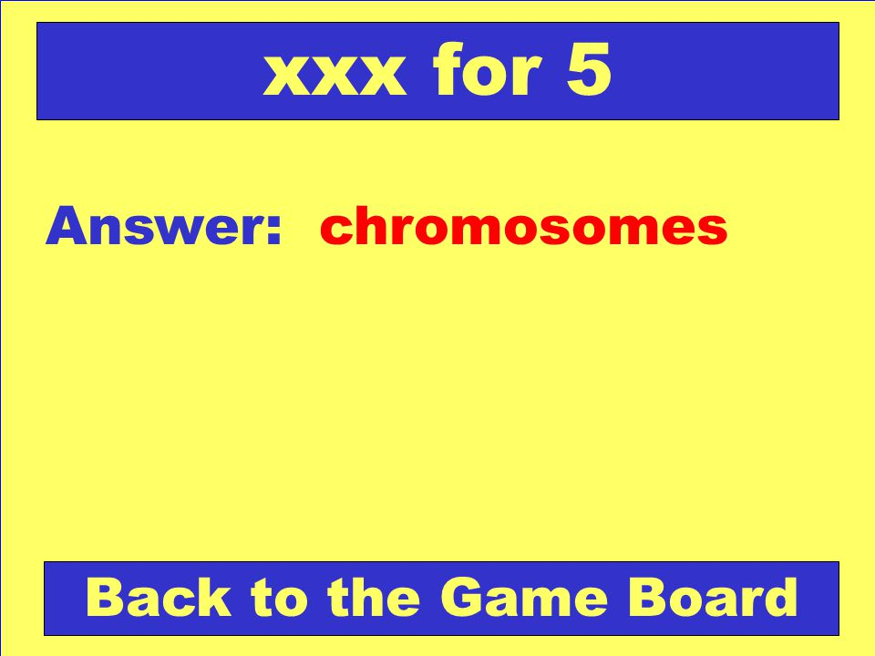 xxx for 5 Answer: chromosomes Back to the Game Board