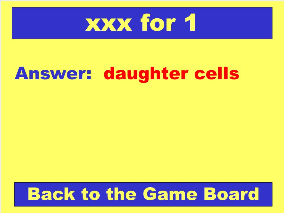 xxx for 1 Answer: daughter cells Back to the Game Board