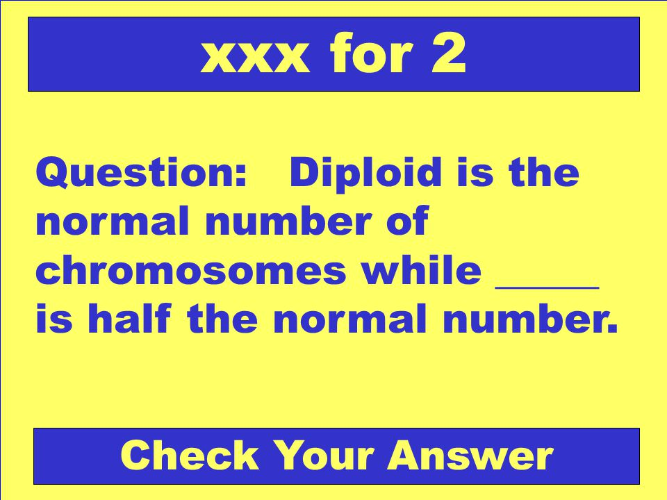 xxx for 2 Question: Diploid is the normal number of chromosomes while _____ is half the normal number.
