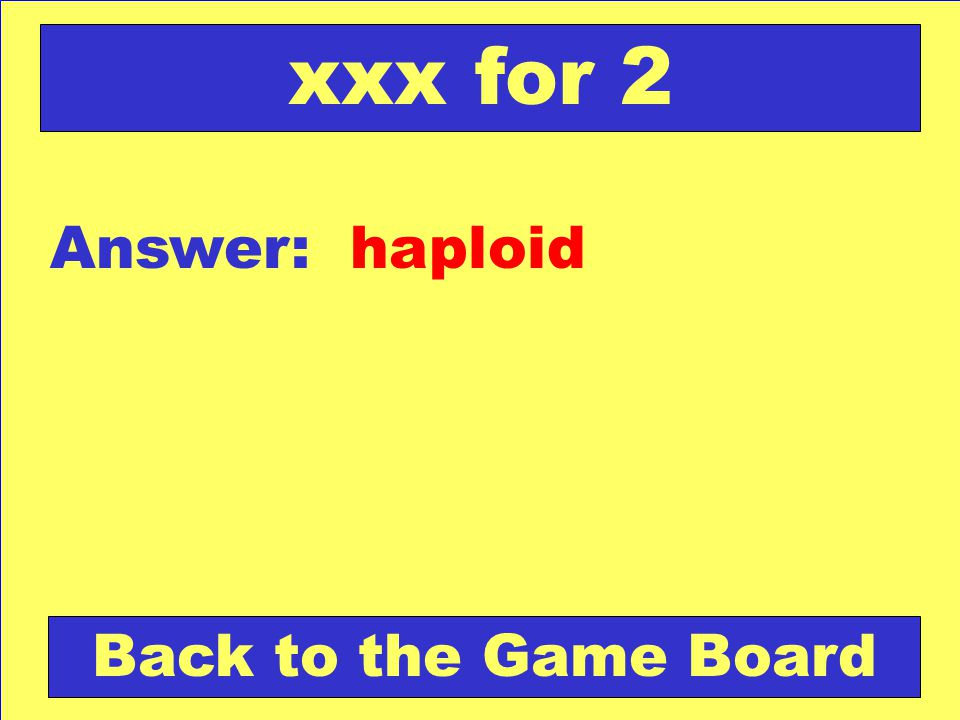 xxx for 2 Answer: haploid Back to the Game Board