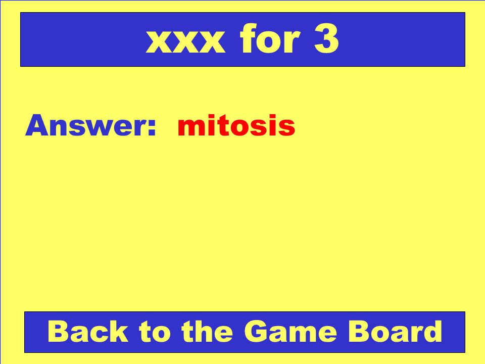 xxx for 3 Answer: mitosis Back to the Game Board