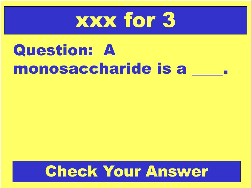 xxx for 3 Question: A monosaccharide is a ____. Check Your Answer