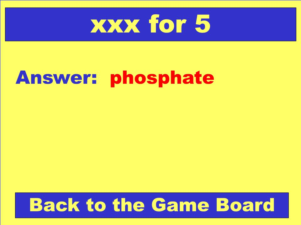 xxx for 5 Answer: phosphate Back to the Game Board