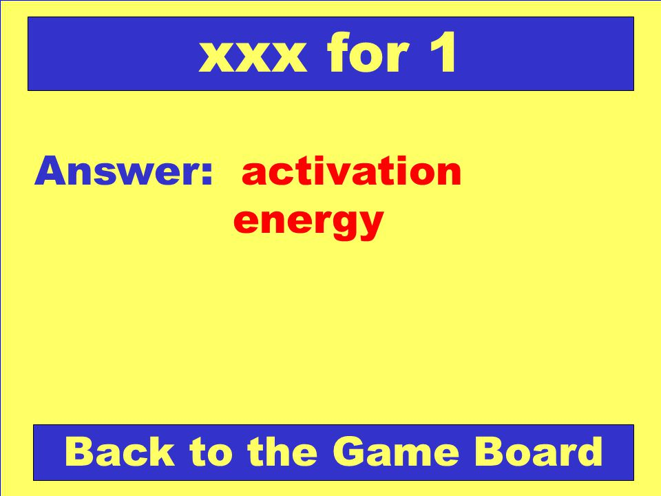xxx for 1 Answer: activation energy Back to the Game Board