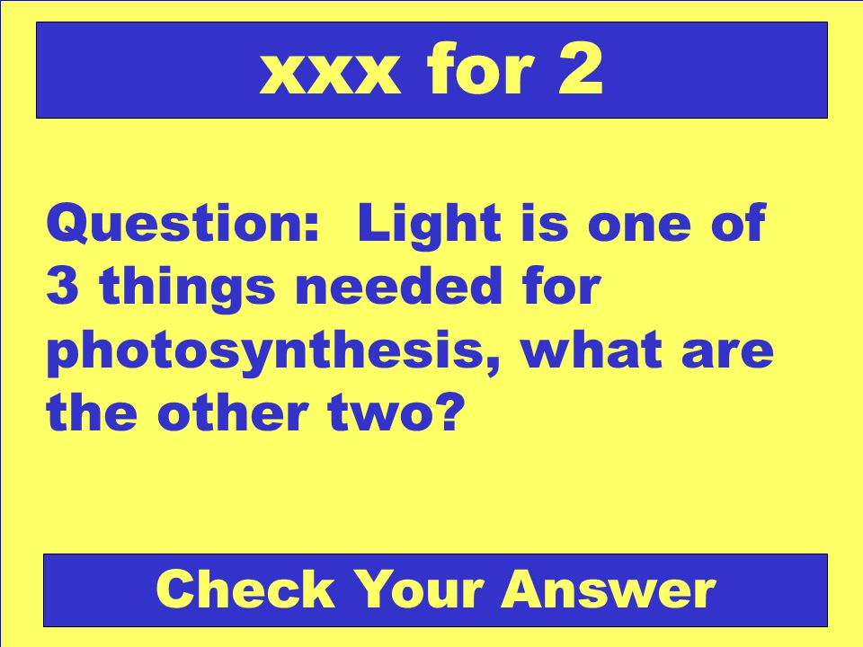 xxx for 2 Question: Light is one of 3 things needed for photosynthesis, what are the other two.