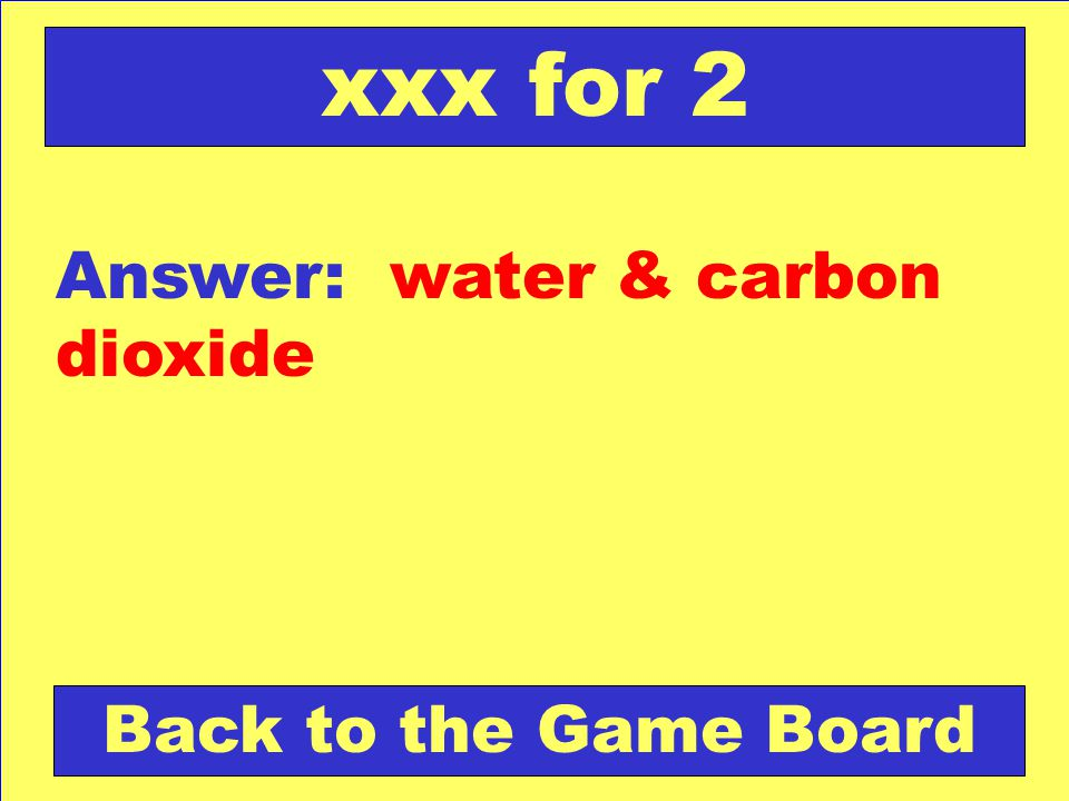 xxx for 2 Answer: water & carbon dioxide Back to the Game Board