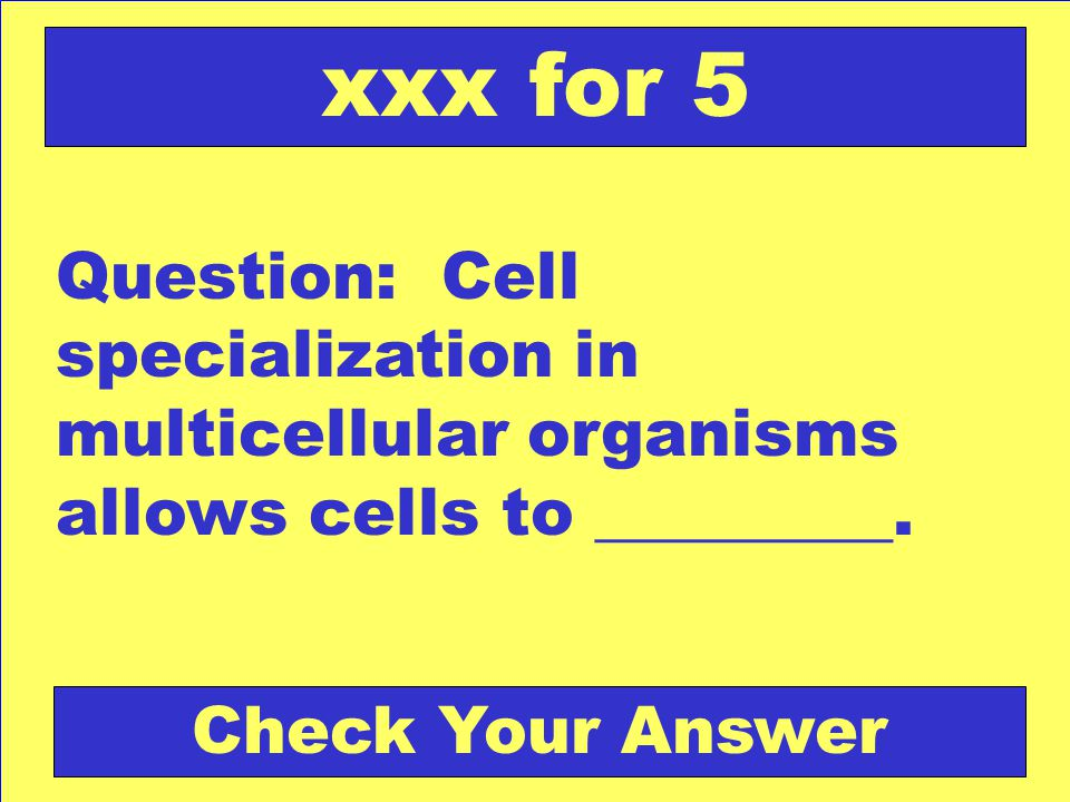 xxx for 5 Question: Cell specialization in multicellular organisms allows cells to _________.