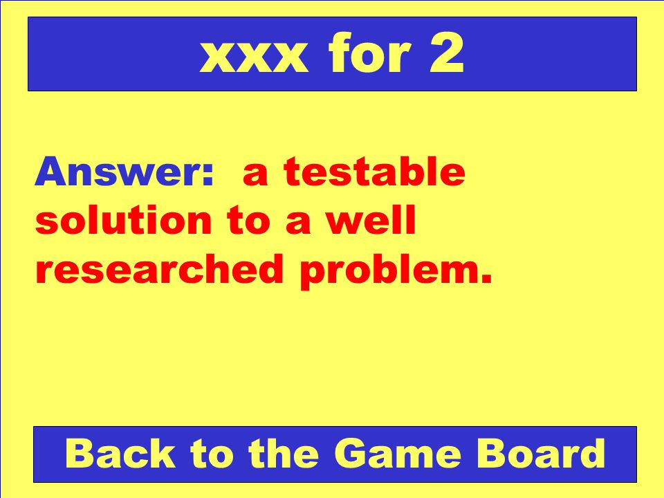 xxx for 2 Answer: a testable solution to a well researched problem.