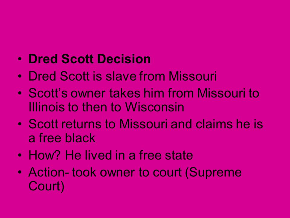 Dred Scott Decision Dred Scott is slave from Missouri. Scott's owner takes him from Missouri to Illinois to then to Wisconsin.